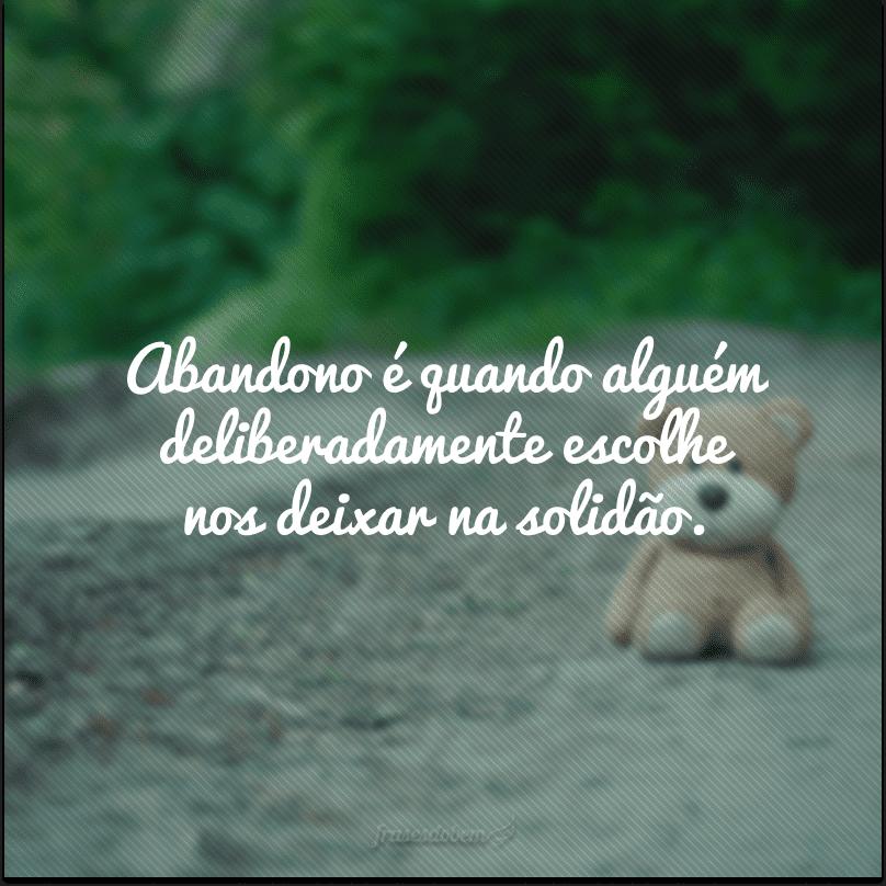 Abandono é quando alguém deliberadamente escolhe nos deixar na solidão.