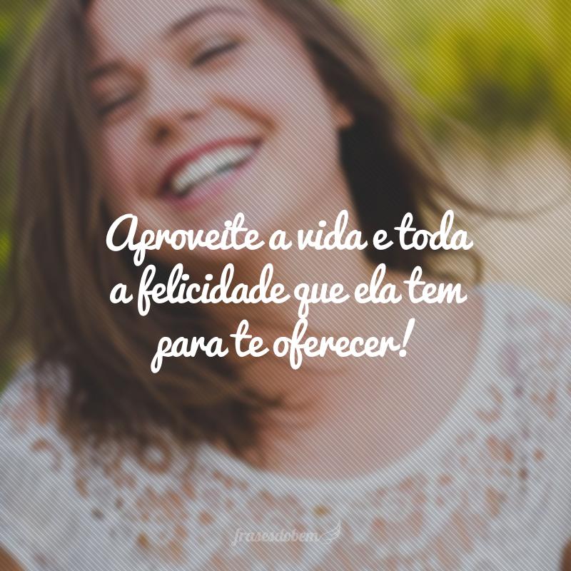 Aproveite a vida e toda a felicidade que ela tem para te oferecer!
