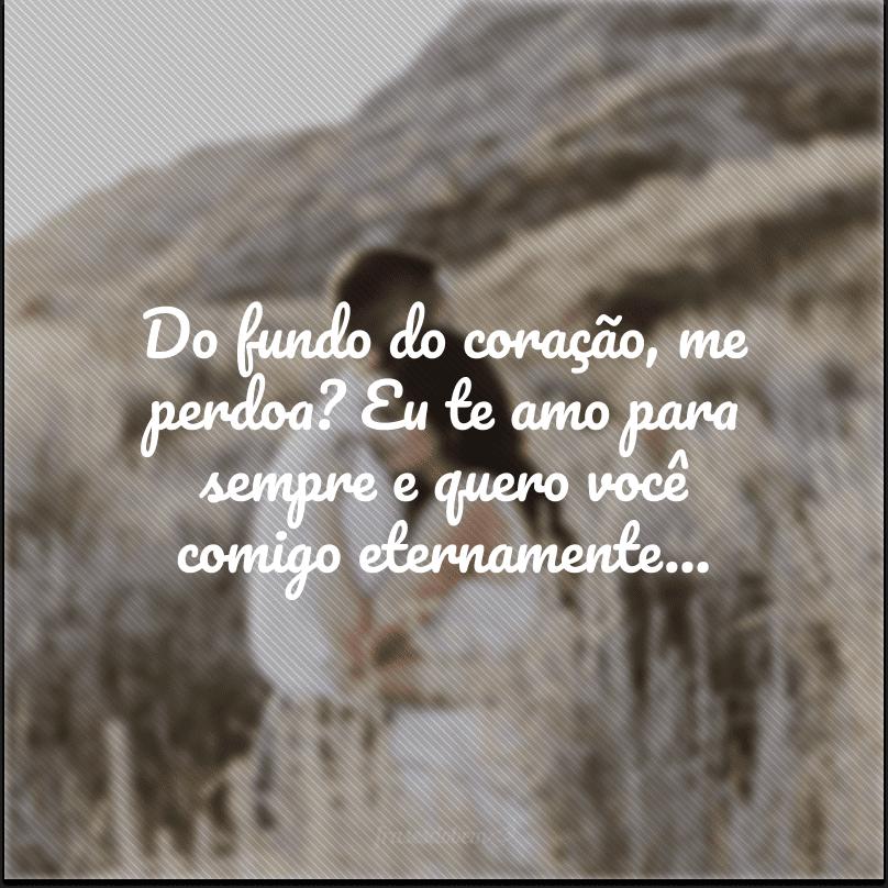 Do fundo do coração, me perdoa? Eu te amo para sempre e quero você comigo eternamente...