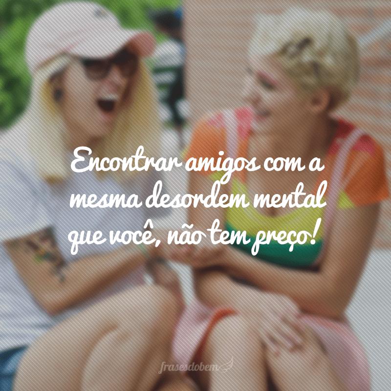 Encontrar amigos com a mesma desordem mental que você, não tem preço!