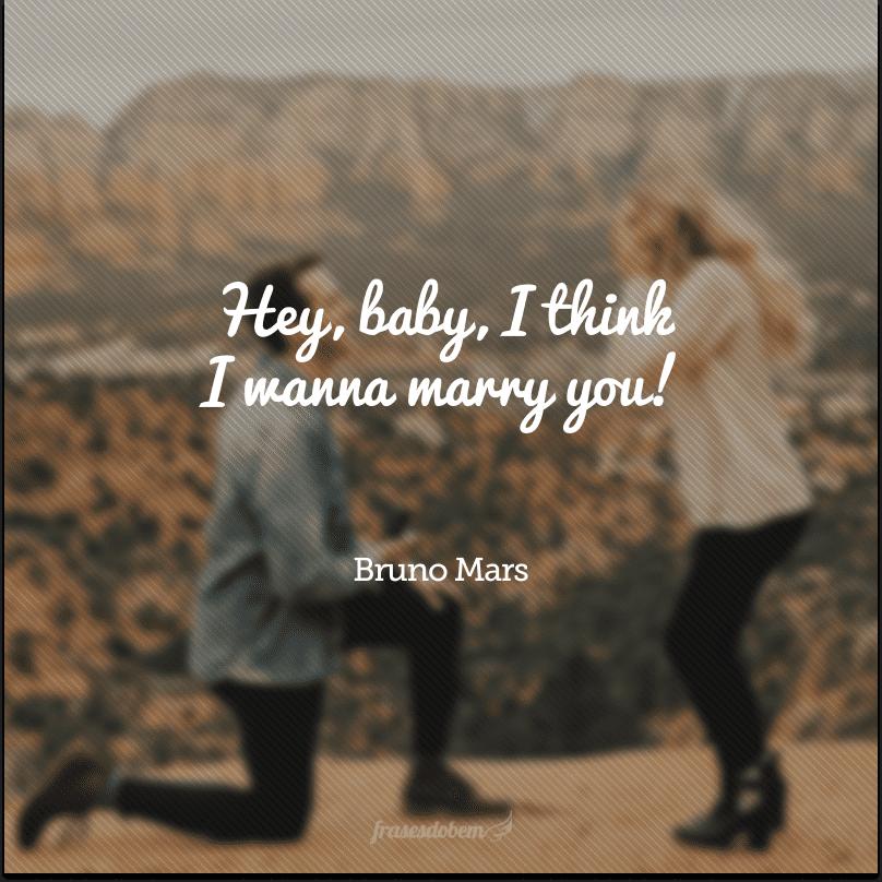 Hey, baby, I think I wanna marry you! (Ei, querida, eu acho que quero me casar com você!)