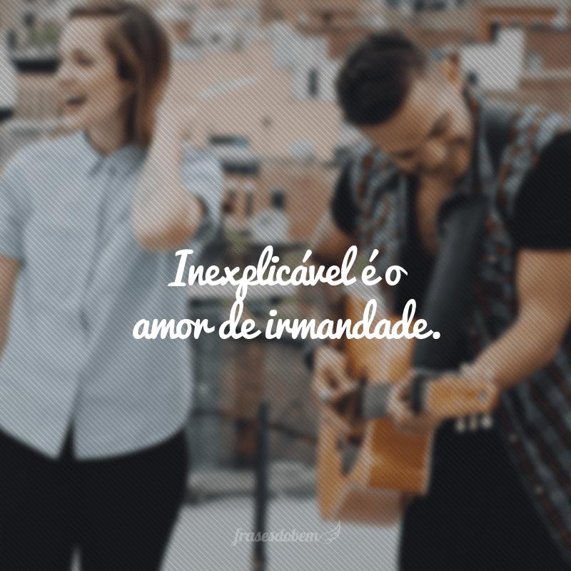 Inexplicável é o amor de irmandade.