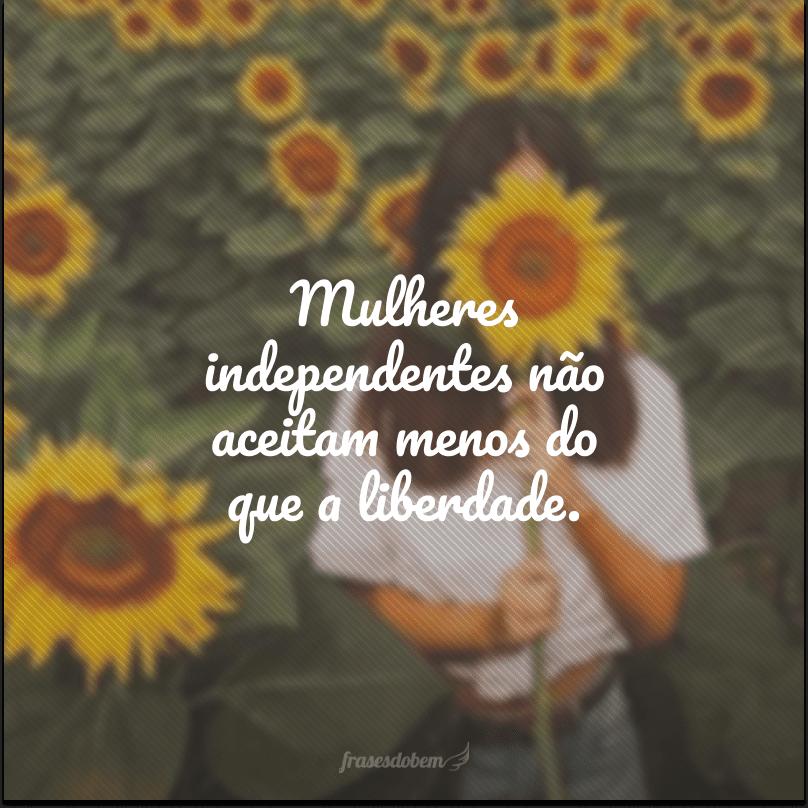 Mulheres independentes não aceitam menos do que a liberdade.