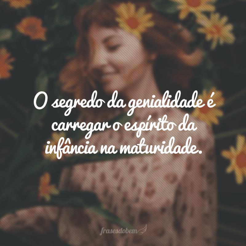 O segredo da genialidade é carregar o espírito da infância na maturidade.