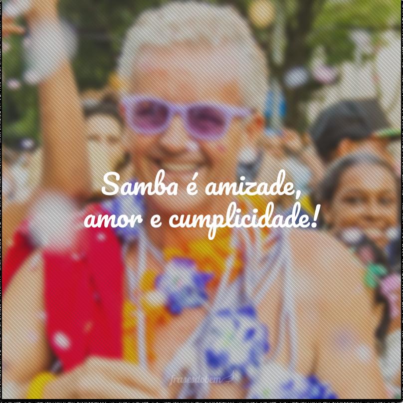 Samba é amizade, amor e cumplicidade!