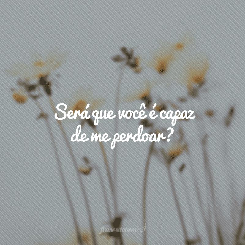 Será que você é capaz de me perdoar?