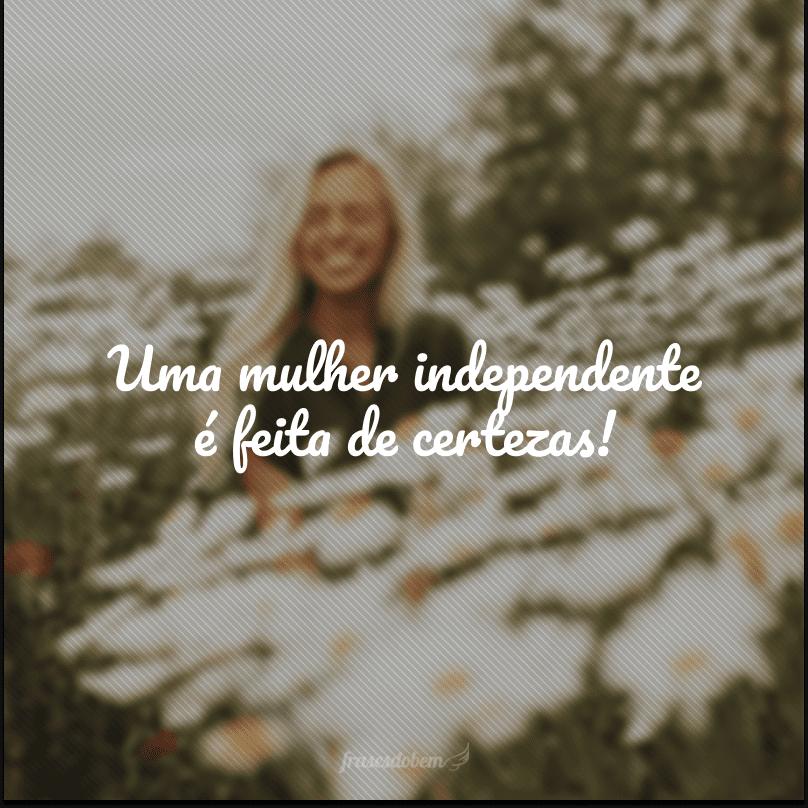 Uma mulher independente é feita de certezas!