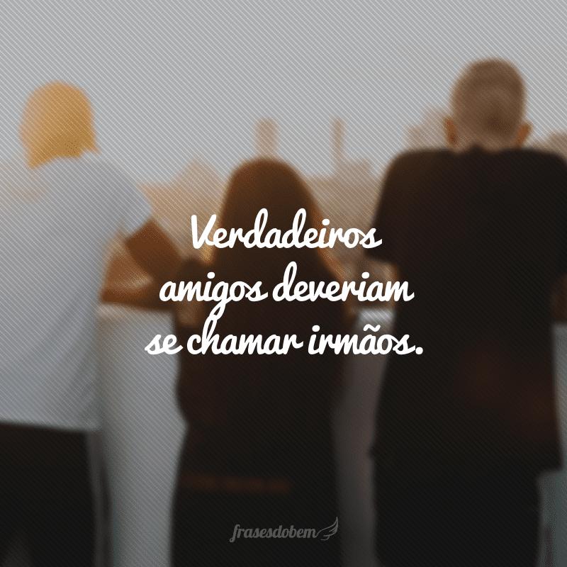 Verdadeiros amigos deveriam se chamar irmãos.