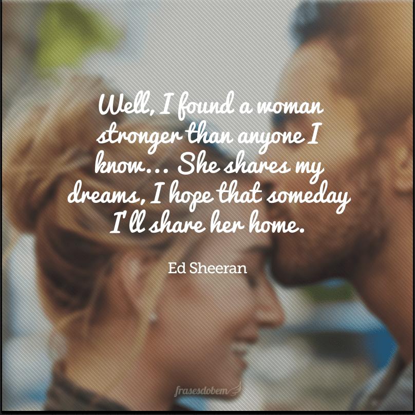 Well, I found a woman stronger than anyone I know... She shares my dreams, I hope that someday I'll share her home. (Bem, eu encontrei uma mulher mais forte que qualquer uma que eu conheço... Ela compartilha meus sonhos, eu espero que um dia eu compartilhe seu lar.)