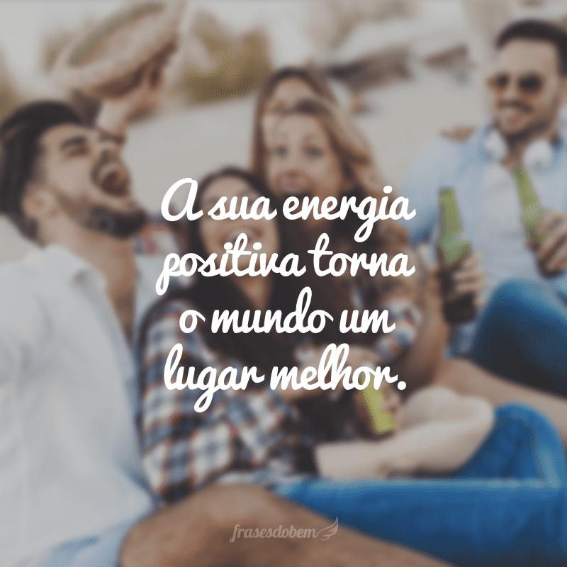A sua energia positiva torna o mundo um lugar melhor.