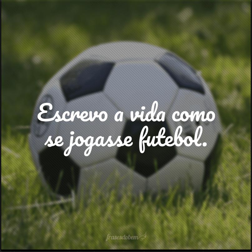 Escrevo a vida como se jogasse futebol.