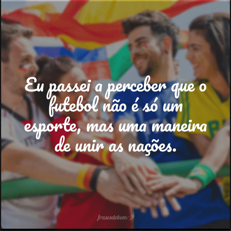 Eu passei a perceber que o futebol não é só um esporte, mas uma maneira de unir as nações.