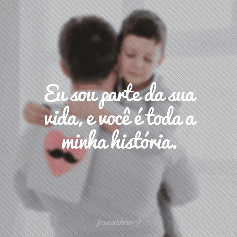 Eu sou parte da sua vida, e você é toda a minha história.