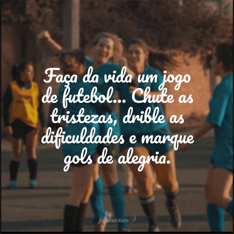 Faça da vida um jogo de futebol… Chute as tristezas, drible as dificuldades e marque gols de alegria.