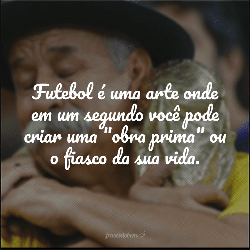 Futebol é uma arte onde em um segundo você pode criar uma