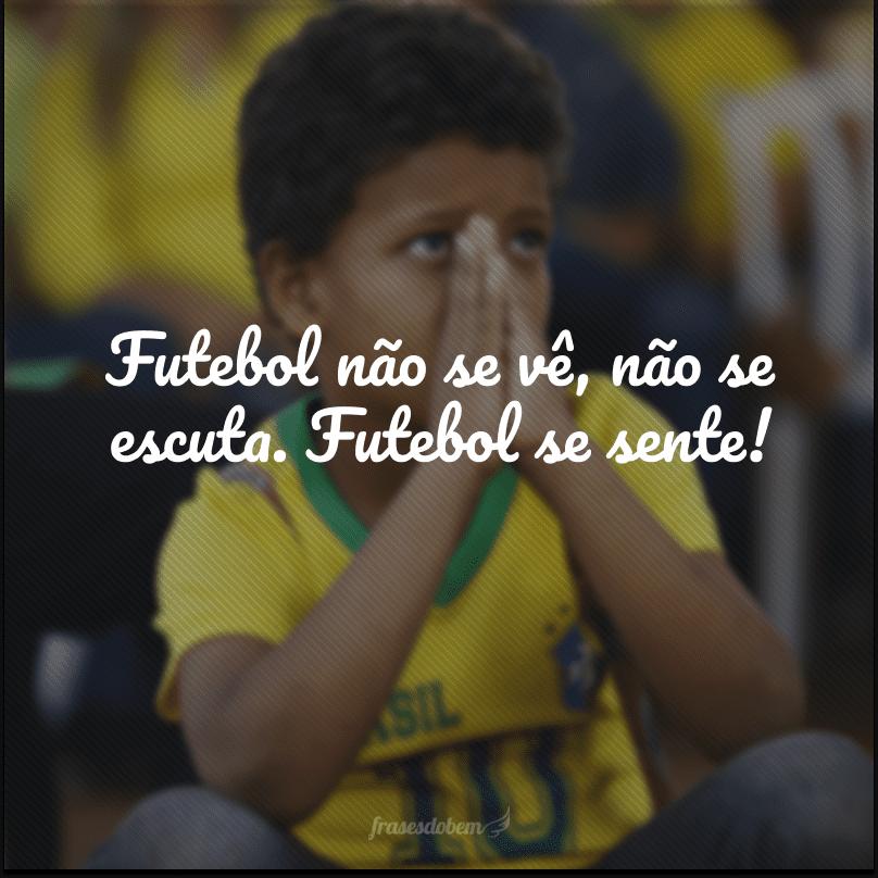 Futebol não se vê, não se escuta. Futebol se sente!