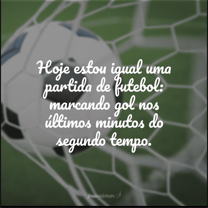 Hoje estou igual uma partida de futebol: marcando gol nos últimos minutos do segundo tempo.