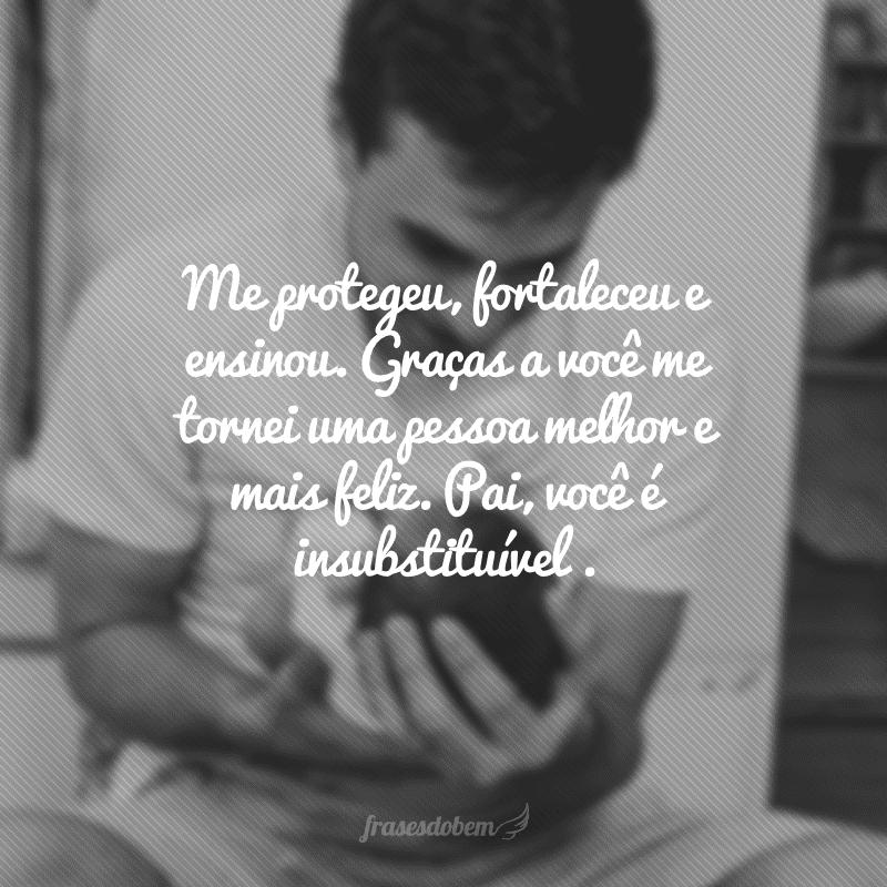 Me protegeu, fortaleceu e ensinou. Graças a você me tornei uma pessoa melhor e mais feliz. Pai, você é insubstituível e o meu carinho por você é infinito.