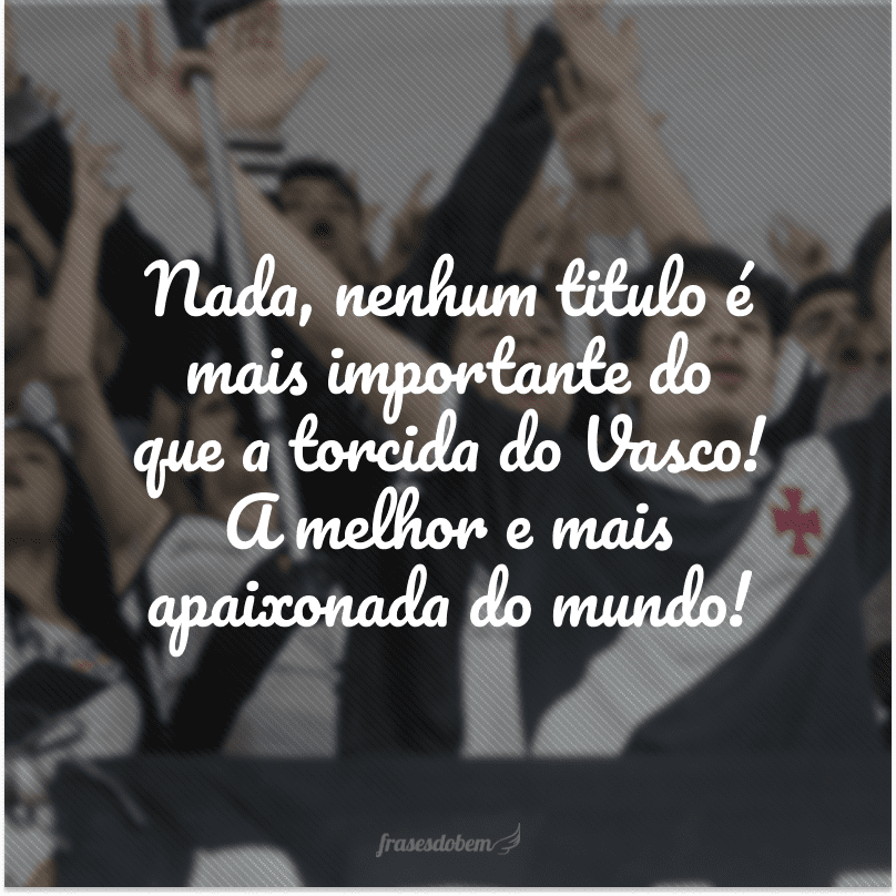 Nada, nenhum titulo é mais importante do que a torcida do Vasco! A melhor e mais apaixonada do mundo!