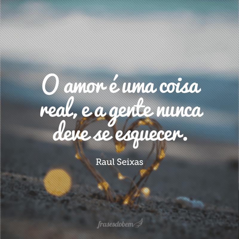 O amor é uma coisa real, e a gente nunca deve se esquecer.