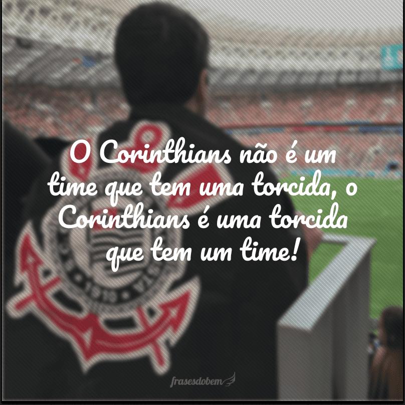 O Corinthians não é um time que tem uma torcida, o Corinthians é uma torcida que tem um time!