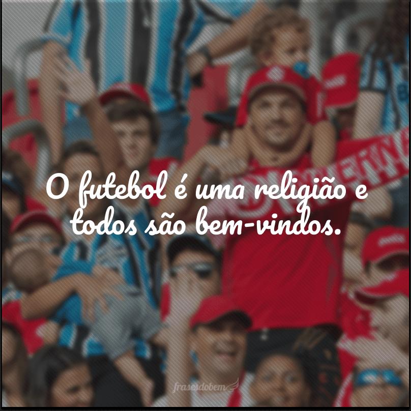 O futebol é uma religião e todos são bem-vindos.