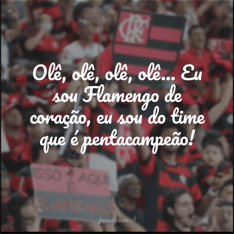 Olê, olê, olê, olê… Eu sou Flamengo de coração, eu sou do time que é pentacampeão!