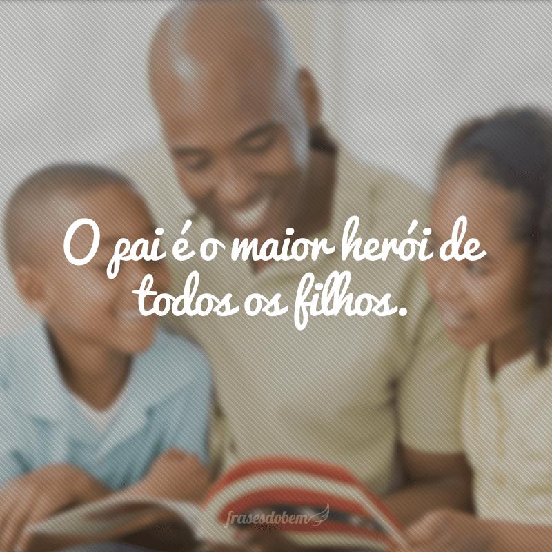 O pai é o maior herói de todos os filhos.