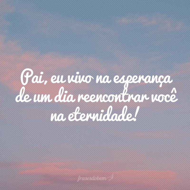 Pai, eu vivo na esperança de um dia reencontrar você na eternidade!