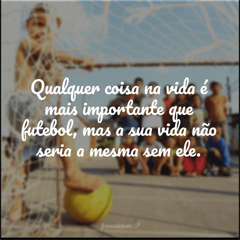 Qualquer coisa na vida é mais importante que futebol, mas a sua vida não seria a mesma sem ele.