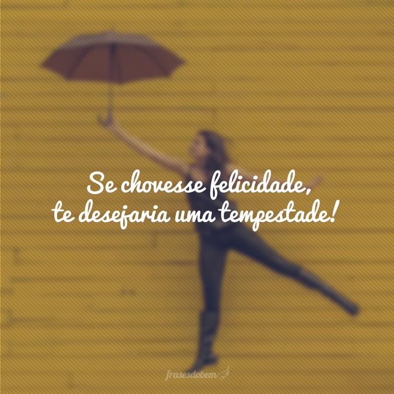 Se chovesse felicidade, te desejaria uma tempestade!