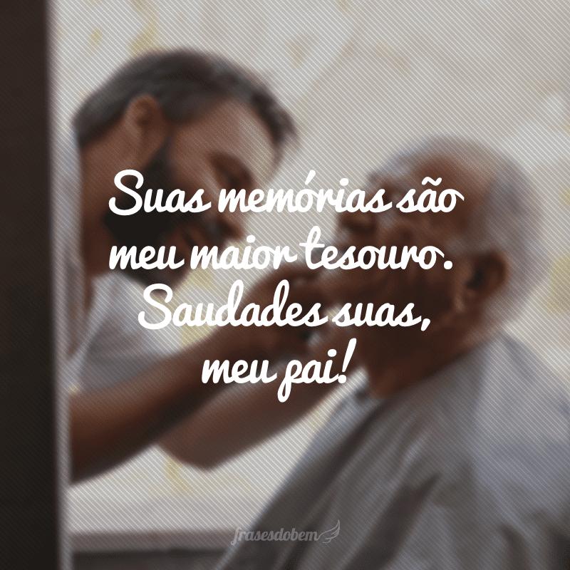 Suas memórias são meu maior tesouro. Saudades suas, meu pai!