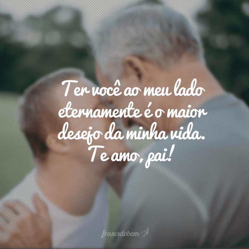 Ter você ao meu lado eternamente é o maior desejo da minha vida. Te amo, pai!
