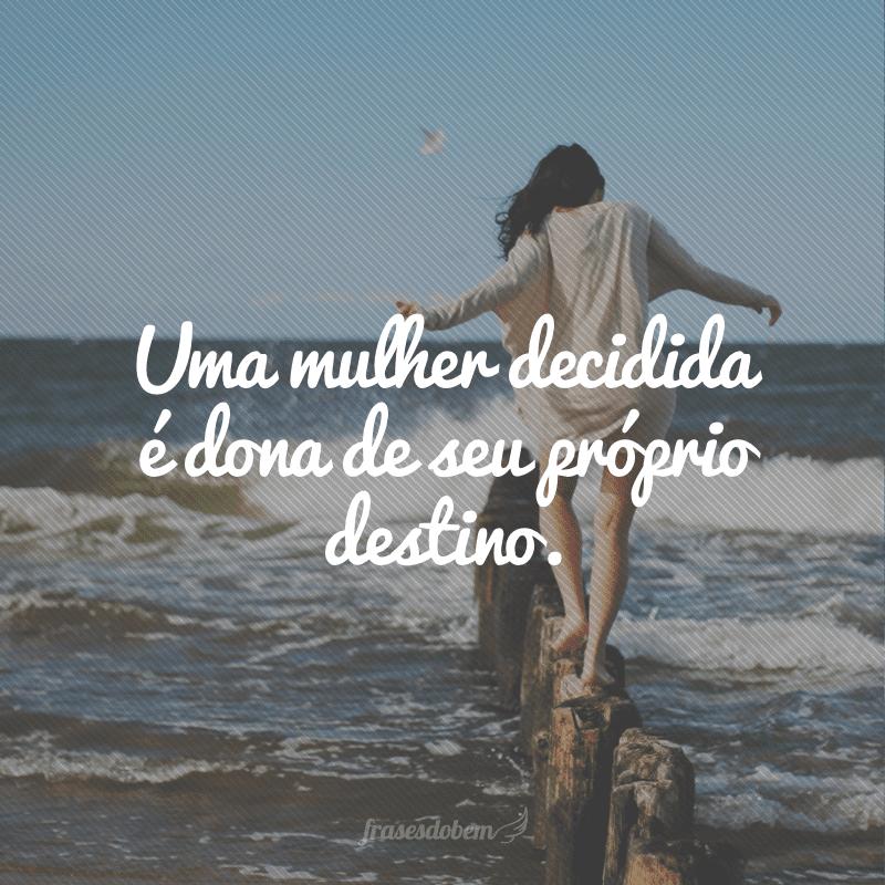 Uma mulher decidida é dona de seu próprio destino.