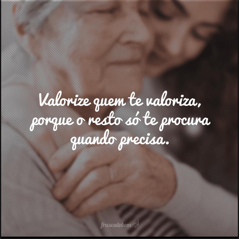 Valorize quem te valoriza, porque o resto só te procura quando precisa.