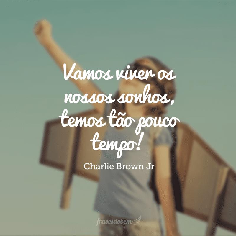 Vamos viver os nossos sonhos, temos tão pouco tempo!