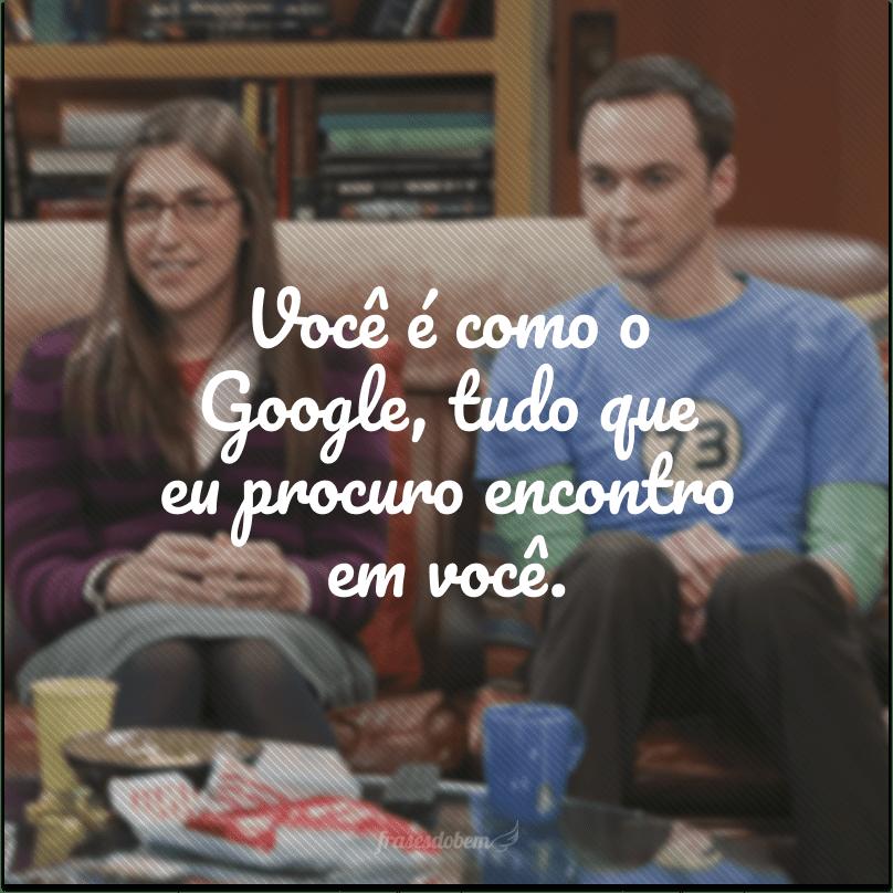 Você é como o Google, tudo que eu procuro encontro em você.