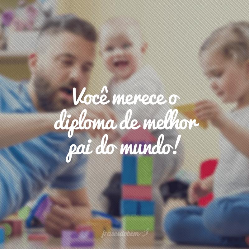 Você merece o diploma de melhor pai do mundo!
