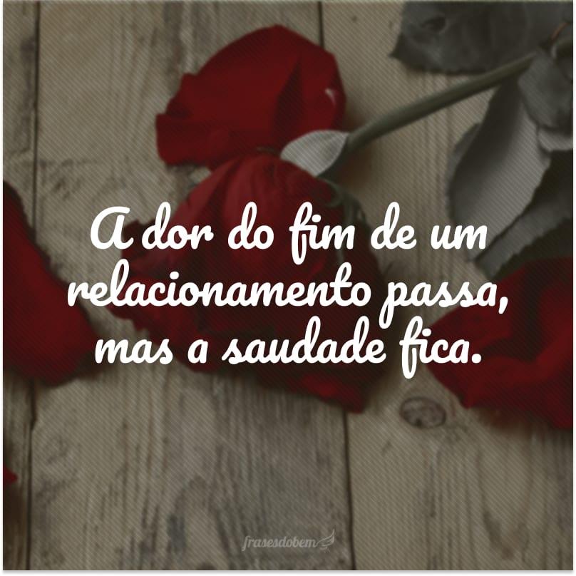 A dor do fim de um relacionamento passa, mas a saudade fica.