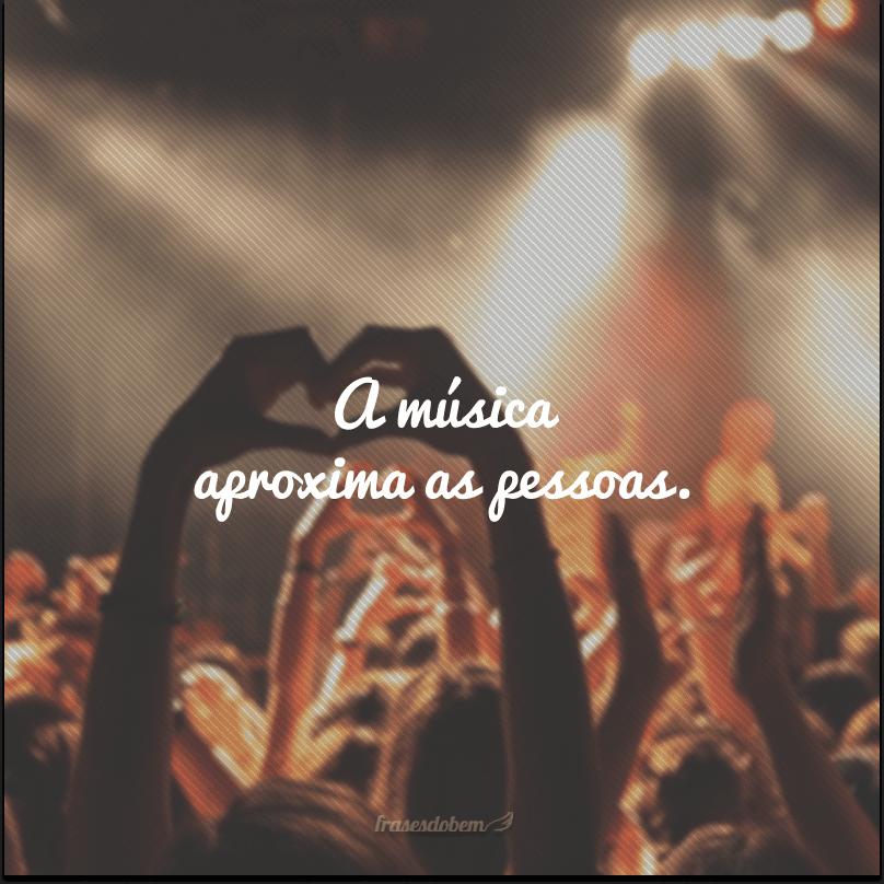 A música aproxima as pessoas.