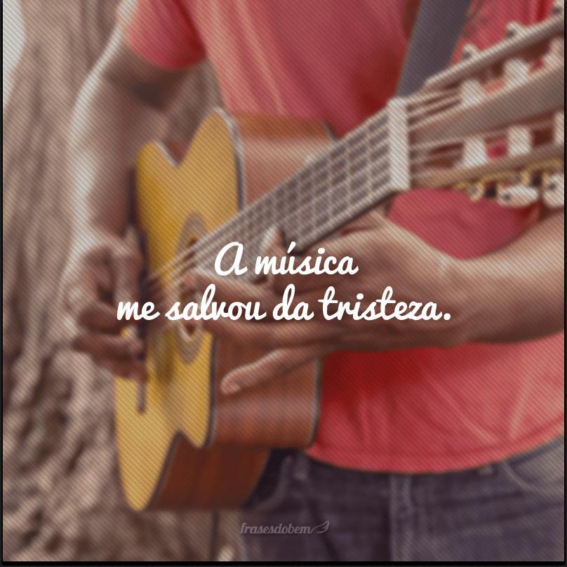 A música me salvou da tristeza.