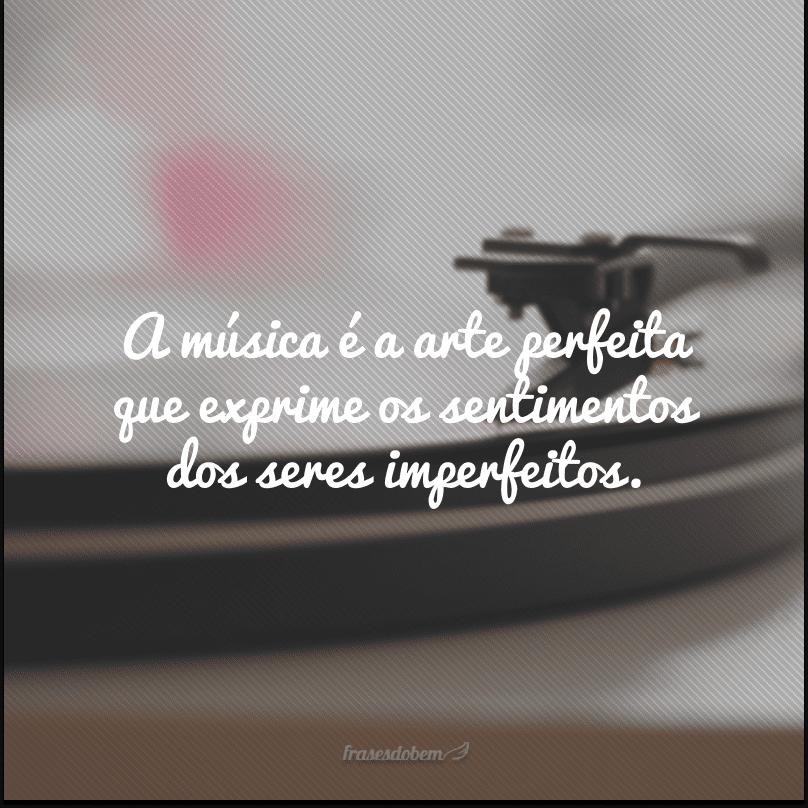 A música é a arte perfeita que exprime os sentimentos dos seres imperfeitos.