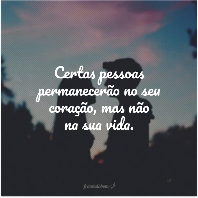 Certas pessoas permanecerão no seu coração, mas não na sua vida.