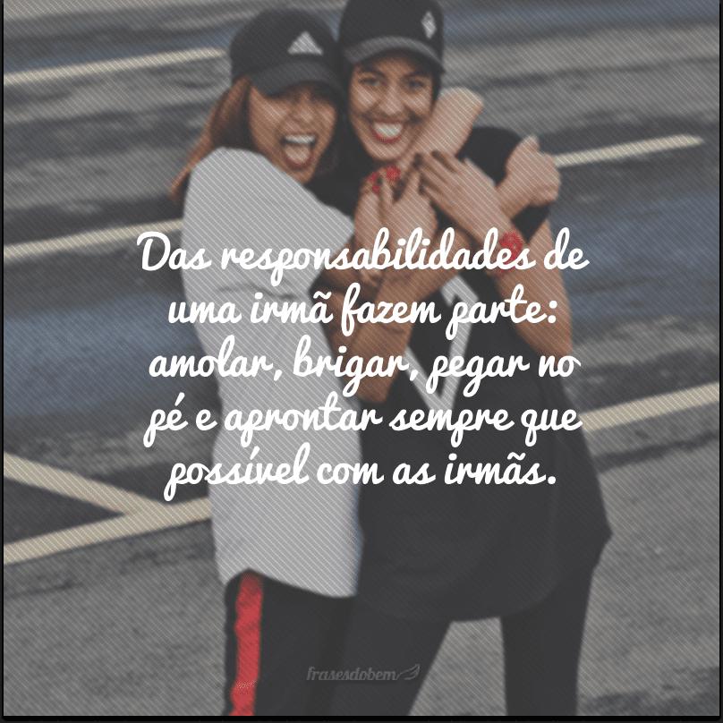 Das responsabilidades de uma irmã fazem parte: amolar, brigar, pegar no pé e aprontar sempre que possível com as irmãs.