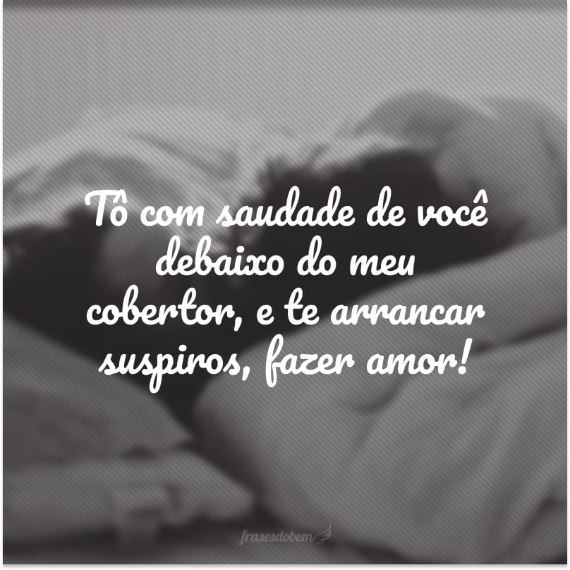 Tô com saudade de você debaixo do meu cobertor, e te arrancar suspiros, fazer amor!