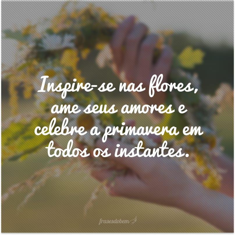Inspire-se nas flores, ame seus amores e celebre a primavera em todos os instantes.