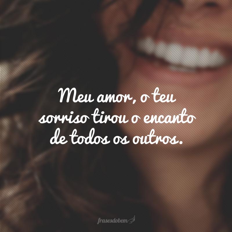 Meu amor, o teu sorriso tirou o encanto de todos os outros.