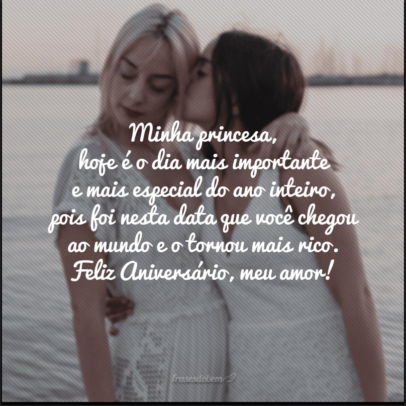 Minha princesa, hoje é o dia mais importante e mais especial do ano inteiro, pois foi nesta data que você chegou ao mundo e o tornou mais rico. Feliz Aniversário, meu amor!