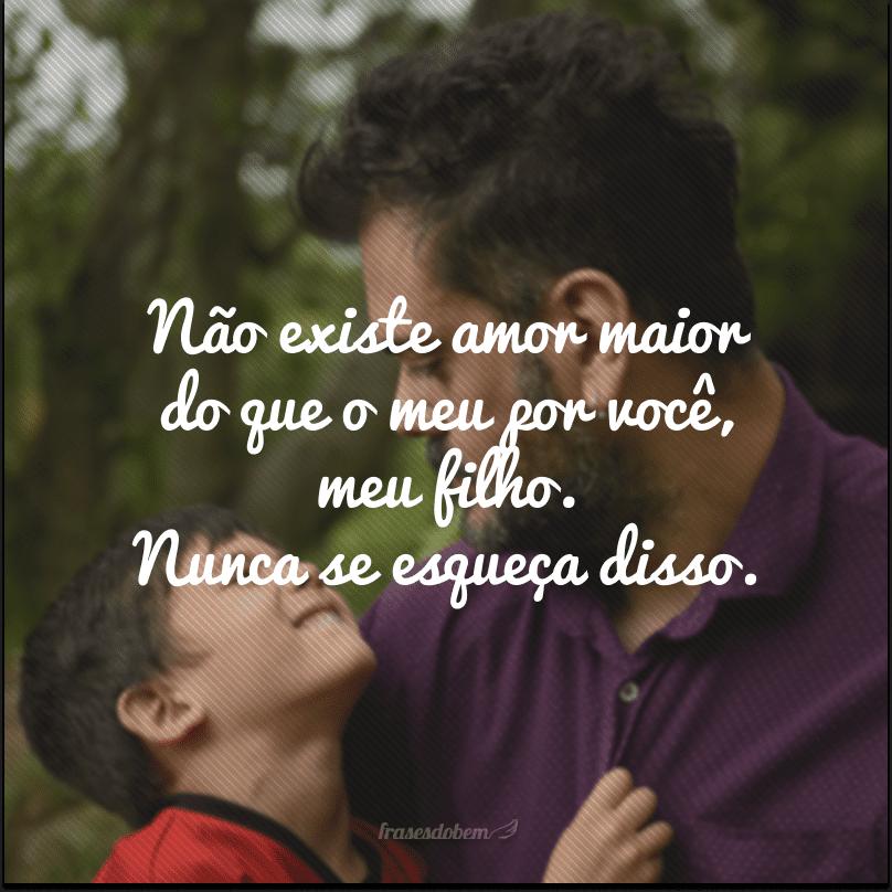 Não existe amor maior do que o meu por você, meu filho. Nunca se esqueça disso.