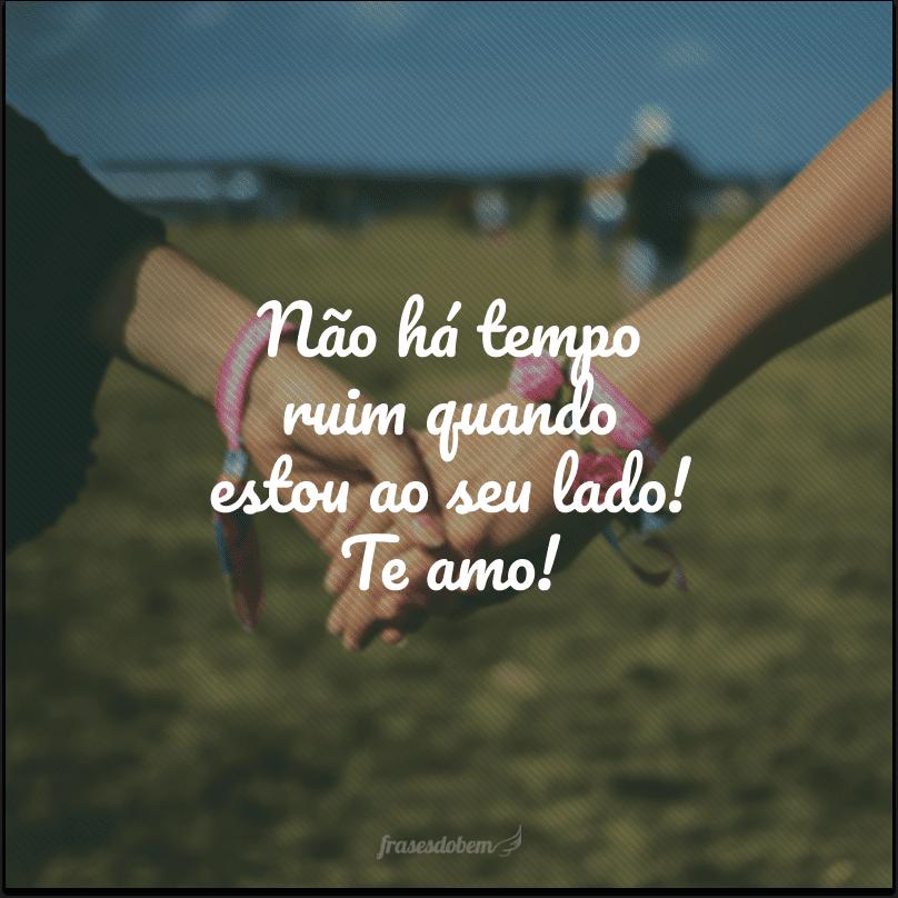 Não há tempo ruim quando estou ao seu lado! Te amo!